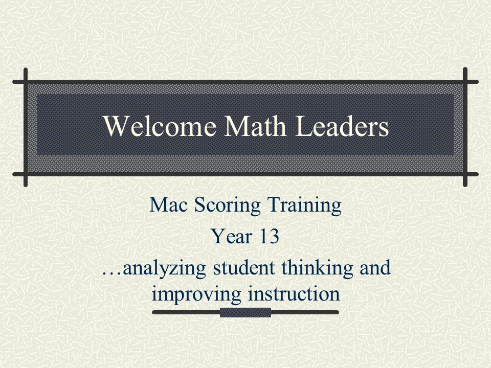 Welcome Math Leaders Mac Scoring Training Year 13 …analyzing student thinking and improving instruction