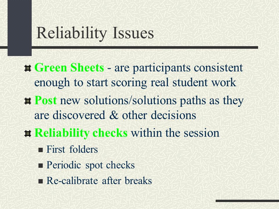 Reliability Issues Green Sheets - are participants consistent enough to start scoring real student work Post new solutions/solutions paths as they are discovered & other decisions Reliability checks within the session First folders Periodic spot checks Re-calibrate after breaks