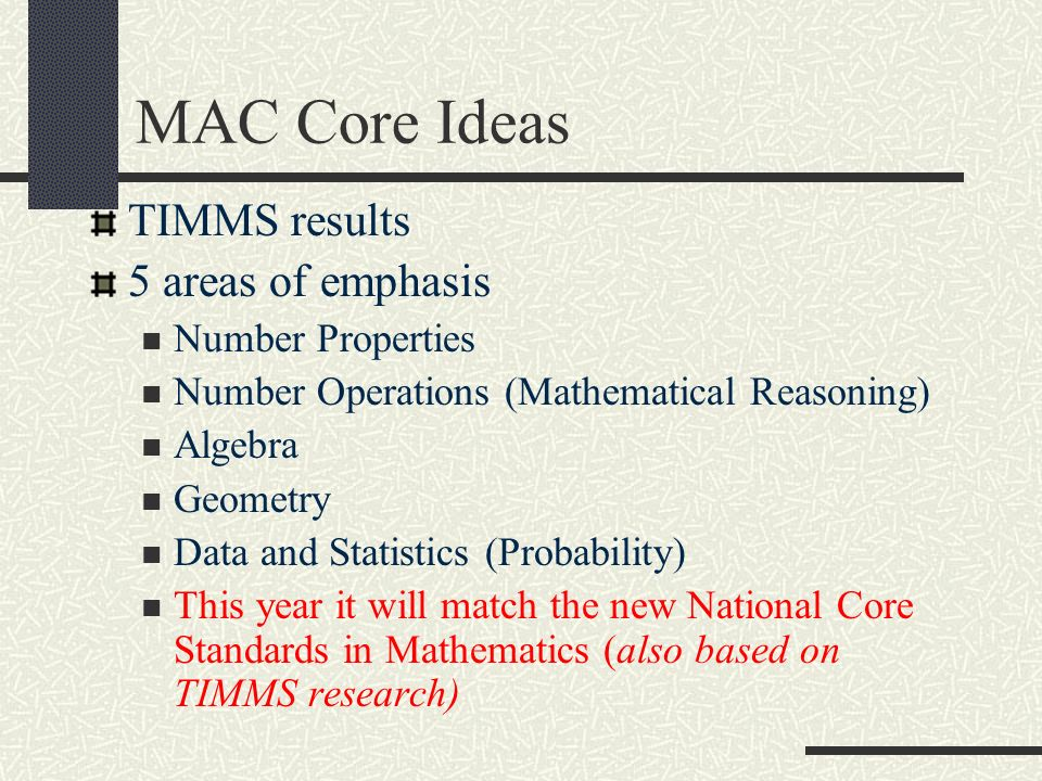 MAC Core Ideas TIMMS results 5 areas of emphasis Number Properties Number Operations (Mathematical Reasoning) Algebra Geometry Data and Statistics (Probability) This year it will match the new National Core Standards in Mathematics (also based on TIMMS research)