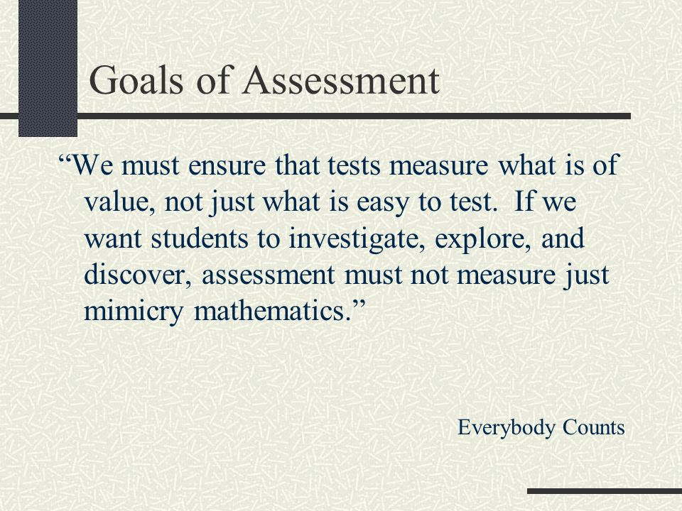 Goals of Assessment We must ensure that tests measure what is of value, not just what is easy to test.