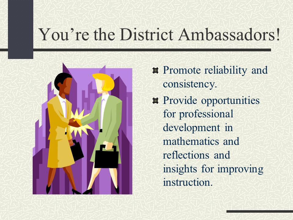 Youre the District Ambassadors. Promote reliability and consistency.