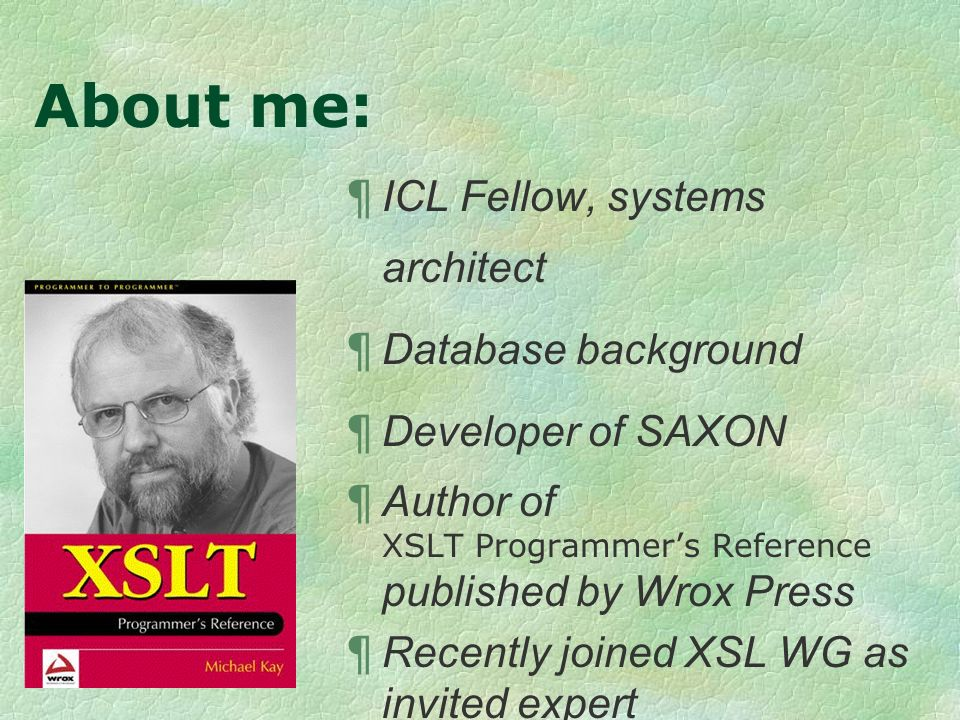 About me: ¶ ICL Fellow, systems architect ¶ Database background ¶ Developer of SAXON ¶ Author of XSLT Programmers Reference published by Wrox Press ¶ Recently joined XSL WG as invited expert