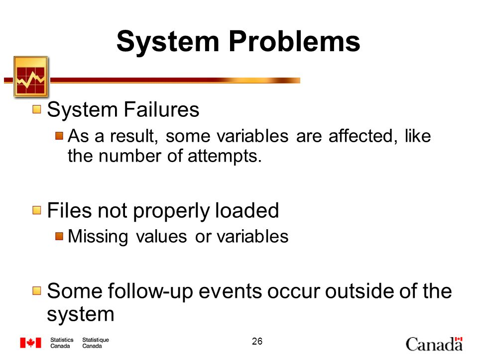 26 System Problems System Failures As a result, some variables are affected, like the number of attempts. Files not properly loaded Missing values or