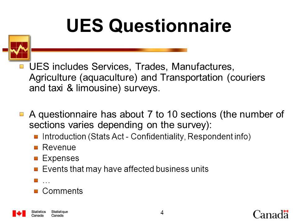 4 UES Questionnaire UES includes Services, Trades, Manufactures, Agriculture (aquaculture) and Transportation (couriers and taxi & limousine) surveys.