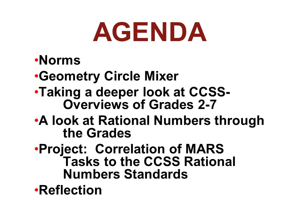 AGENDA Norms Geometry Circle Mixer Taking a deeper look at CCSS- Overviews of Grades 2-7 A look at Rational Numbers through the Grades Project: Correlation of MARS Tasks to the CCSS Rational Numbers Standards Reflection