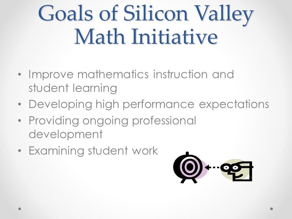 Goals of Silicon Valley Math Initiative Improve mathematics instruction and student learning Developing high performance expectations Providing ongoing professional development Examining student work