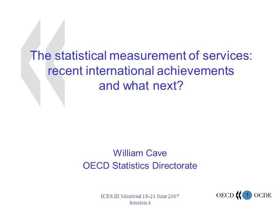 1 ICES III Montreal 18-21 June 2007 Session 4 The statistical measurement of services: recent international achievements and what next.