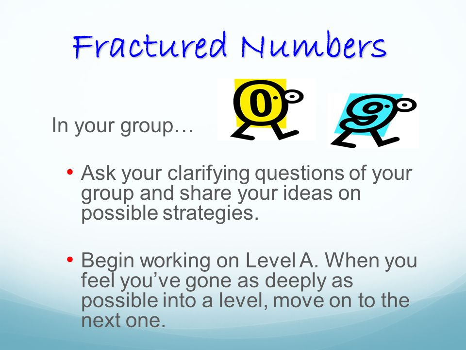 Fractured Numbers In your group… Ask your clarifying questions of your group and share your ideas on possible strategies.