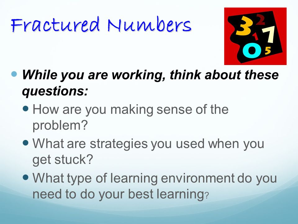 Fractured Numbers While you are working, think about these questions: How are you making sense of the problem.