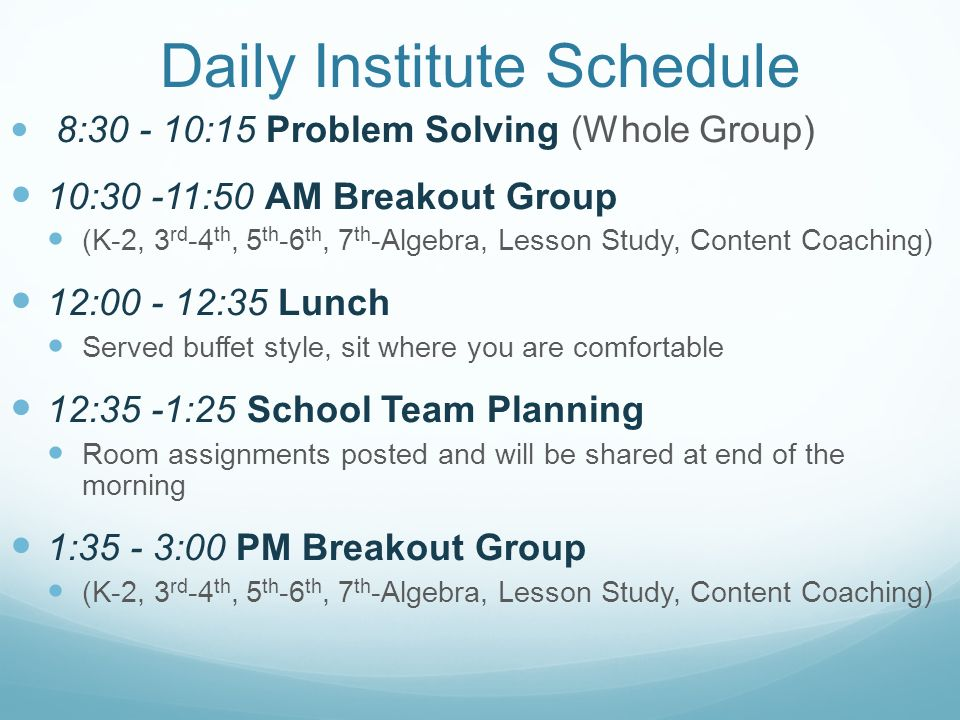 Daily Institute Schedule 8:30 - 10:15 Problem Solving (Whole Group) 10:30 -11:50 AM Breakout Group (K-2, 3 rd -4 th, 5 th -6 th, 7 th -Algebra, Lesson Study, Content Coaching) 12:00 - 12:35 Lunch Served buffet style, sit where you are comfortable 12:35 -1:25 School Team Planning Room assignments posted and will be shared at end of the morning 1:35 - 3:00 PM Breakout Group (K-2, 3 rd -4 th, 5 th -6 th, 7 th -Algebra, Lesson Study, Content Coaching)