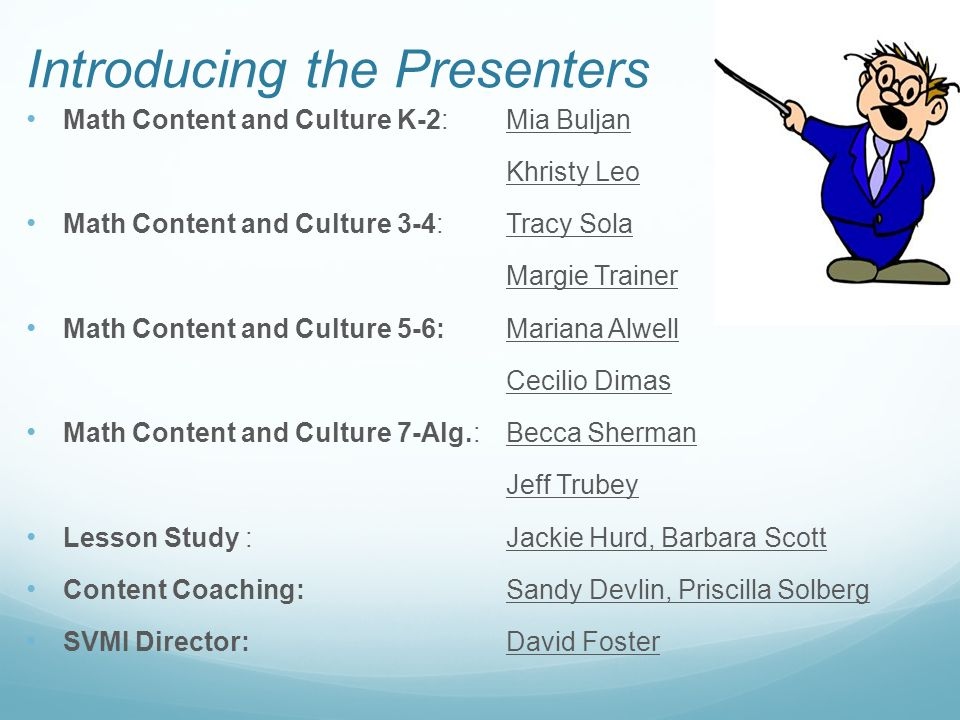 Introducing the Presenters Math Content and Culture K-2: Mia Buljan Khristy Leo Math Content and Culture 3-4: Tracy Sola Margie Trainer Math Content and Culture 5-6: Mariana Alwell Cecilio Dimas Math Content and Culture 7-Alg.: Becca Sherman Jeff Trubey Lesson Study : Jackie Hurd, Barbara Scott Content Coaching: Sandy Devlin, Priscilla Solberg SVMI Director:David Foster
