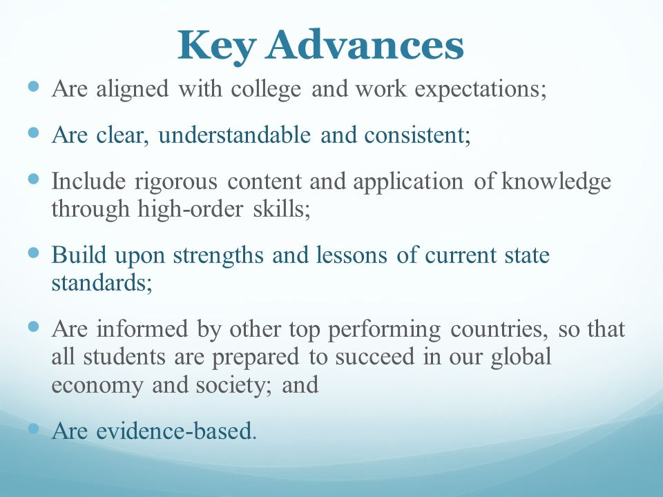 Key Advances Are aligned with college and work expectations; Are clear, understandable and consistent; Include rigorous content and application of knowledge through high-order skills; Build upon strengths and lessons of current state standards; Are informed by other top performing countries, so that all students are prepared to succeed in our global economy and society; and Are evidence-based.