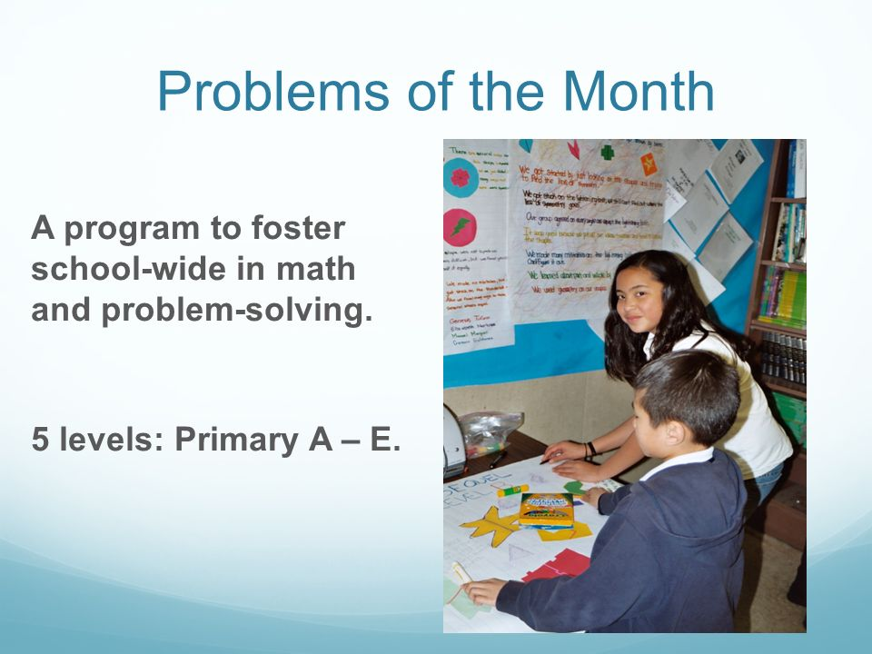 Problems of the Month A program to foster school-wide in math and problem-solving. 5 levels: Primary A – E.