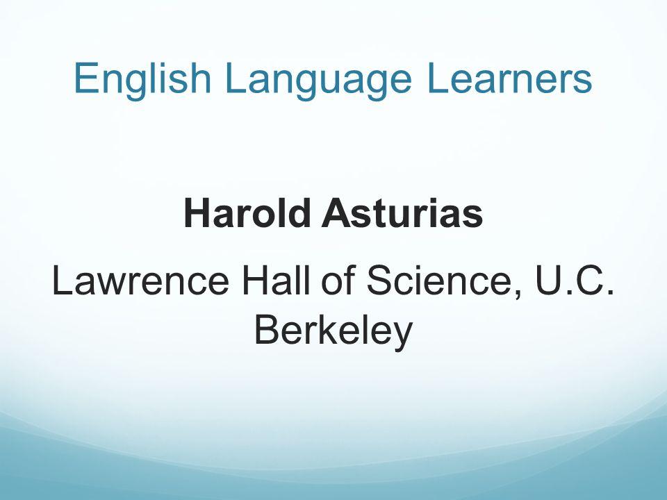 English Language Learners Harold Asturias Lawrence Hall of Science, U.C. Berkeley
