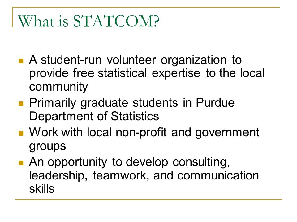 What is STATCOM? A student-run volunteer organization to provide free statistical expertise to the local community Primarily graduate students in Purd