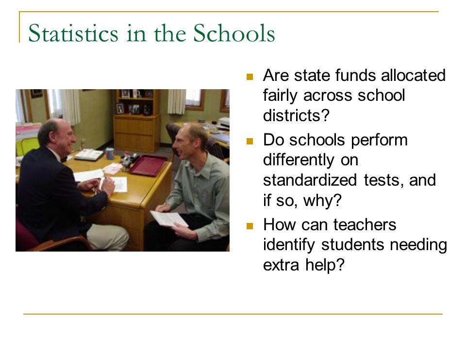 Statistics in the Schools Are state funds allocated fairly across school districts? Do schools perform differently on standardized tests, and if so, w