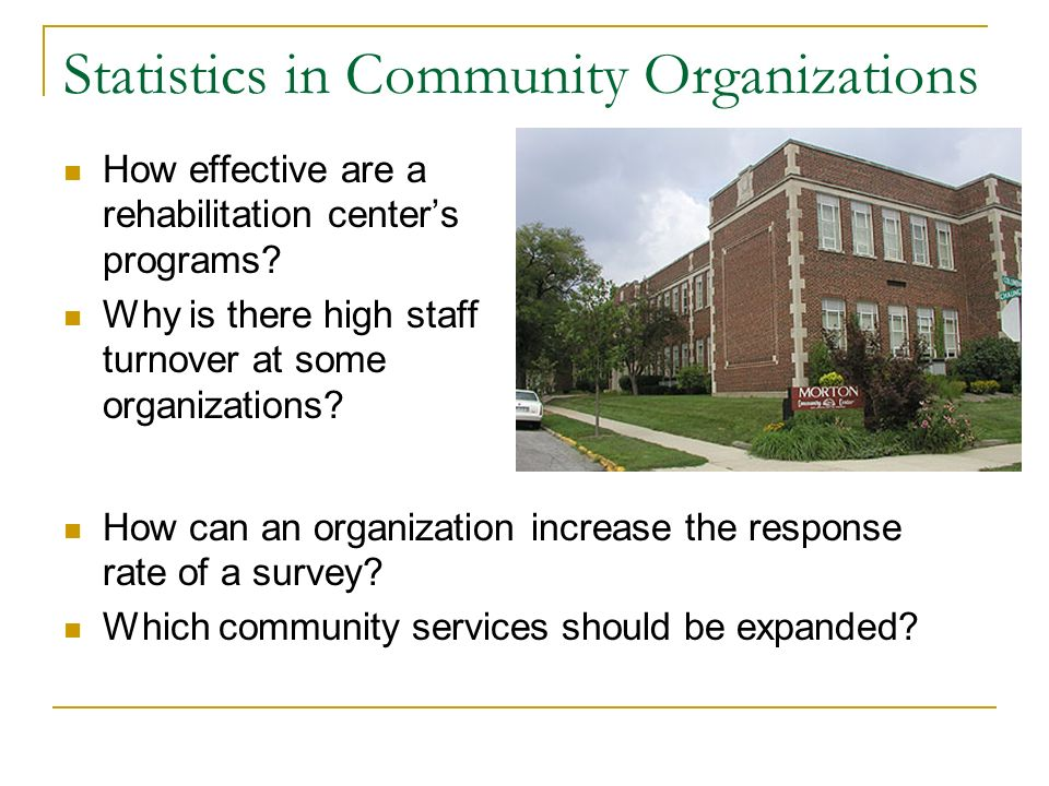 Statistics in Community Organizations How effective are a rehabilitation centers programs? Why is there high staff turnover at some organizations? How