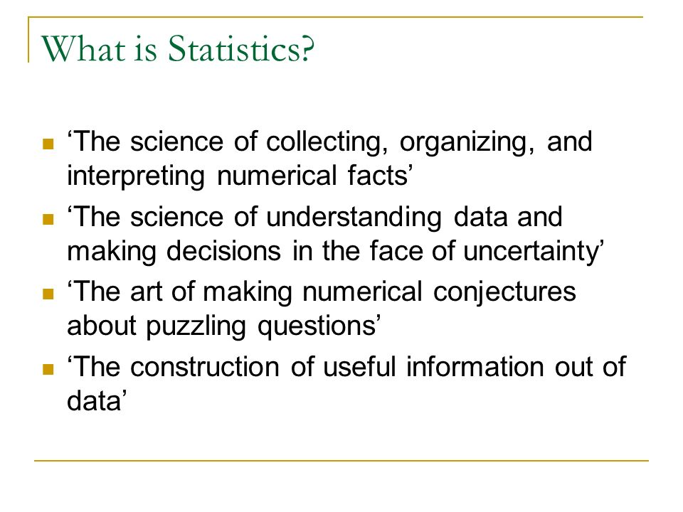 What is Statistics? The science of collecting, organizing, and interpreting numerical facts The science of understanding data and making decisions in