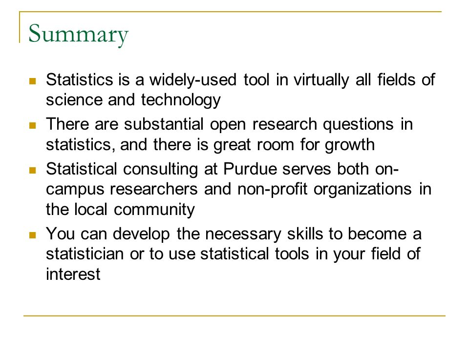 Summary Statistics is a widely-used tool in virtually all fields of science and technology There are substantial open research questions in statistics