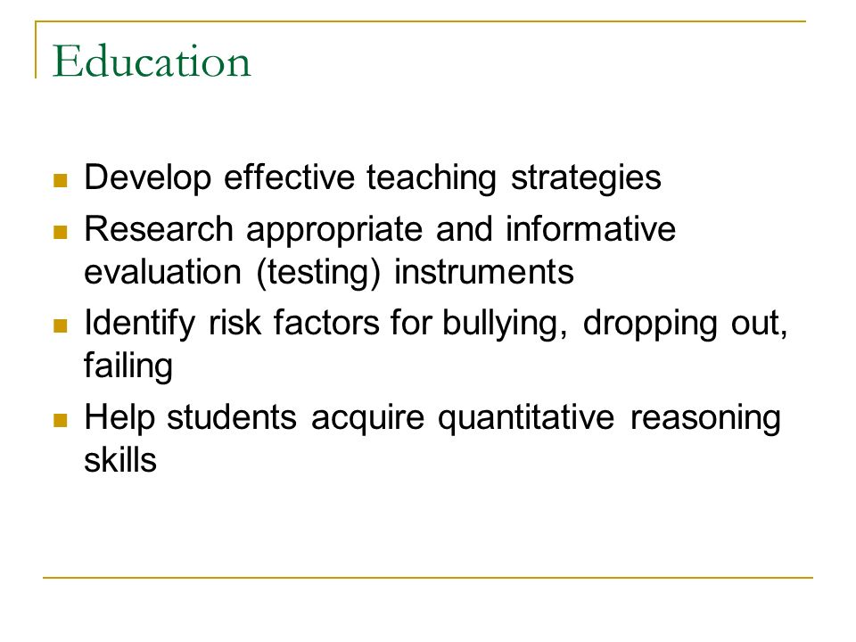 Education Develop effective teaching strategies Research appropriate and informative evaluation (testing) instruments Identify risk factors for bullyi