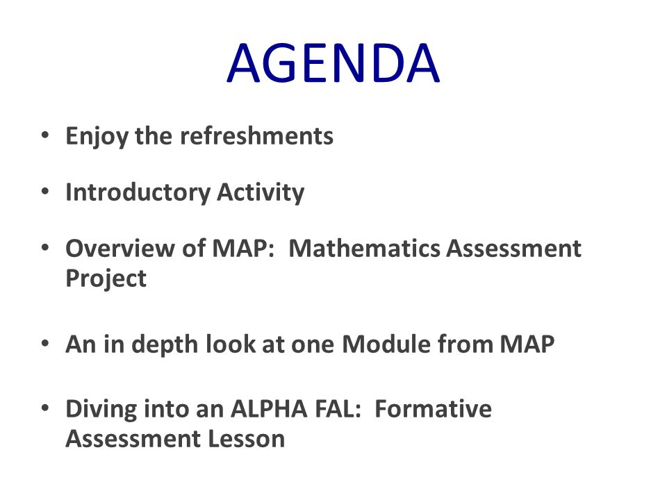 AGENDA Enjoy the refreshments Introductory Activity Overview of MAP: Mathematics Assessment Project An in depth look at one Module from MAP Diving int