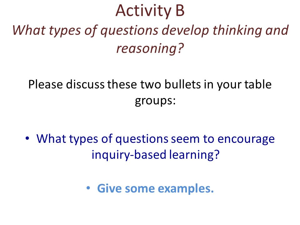 Activity B What types of questions develop thinking and reasoning? Please discuss these two bullets in your table groups: What types of questions seem