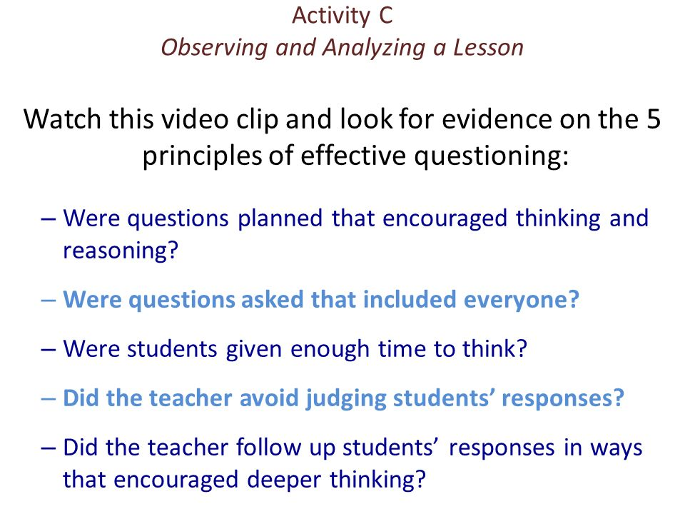 Activity C Observing and Analyzing a Lesson Watch this video clip and look for evidence on the 5 principles of effective questioning: – Were questions