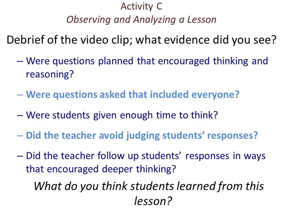 Activity C Observing and Analyzing a Lesson Debrief of the video clip; what evidence did you see? – Were questions planned that encouraged thinking an