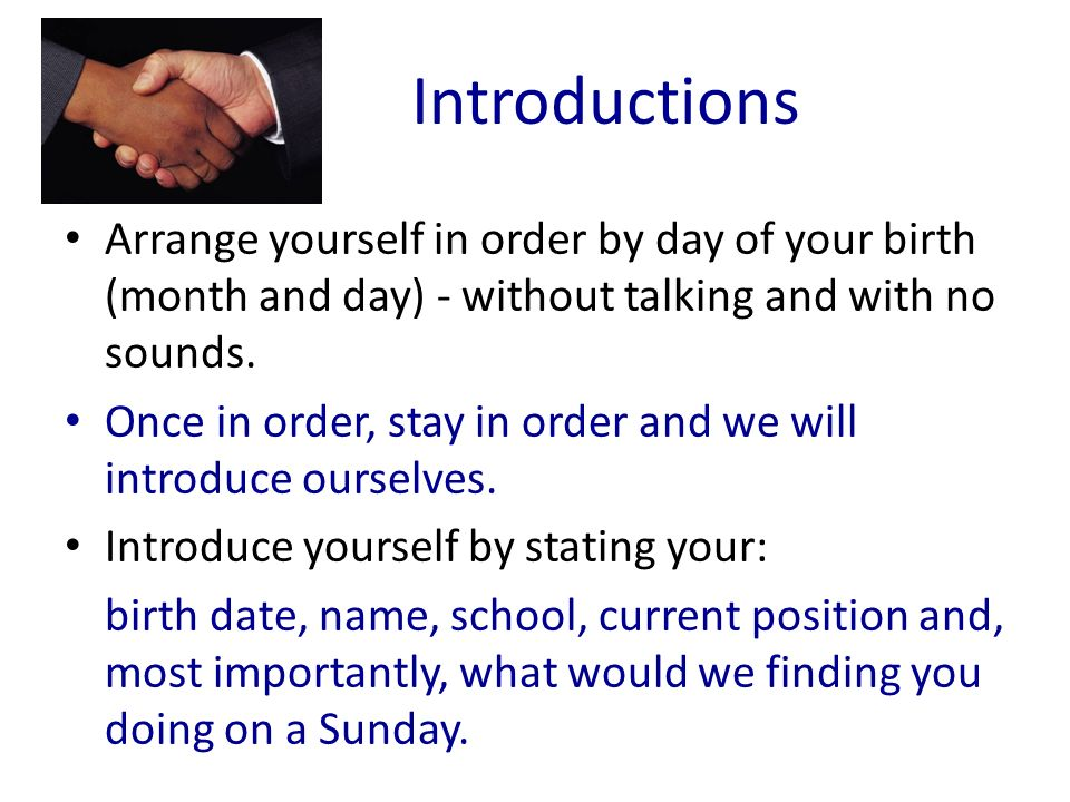Introductions Arrange yourself in order by day of your birth (month and day) - without talking and with no sounds. Once in order, stay in order and we