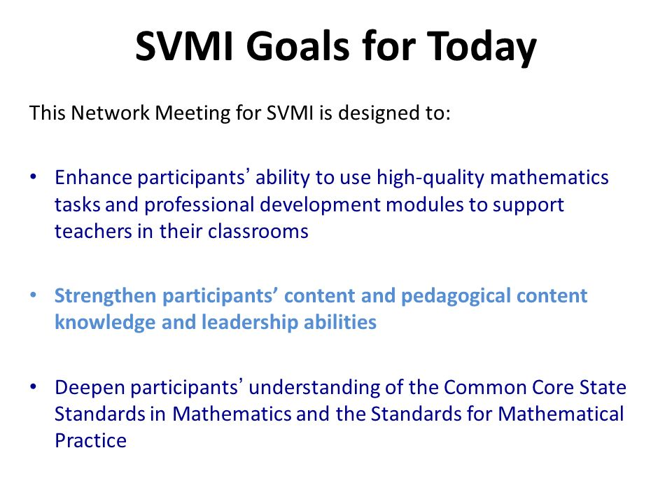 SVMI Goals for Today This Network Meeting for SVMI is designed to: Enhance participants ability to use high-quality mathematics tasks and professional