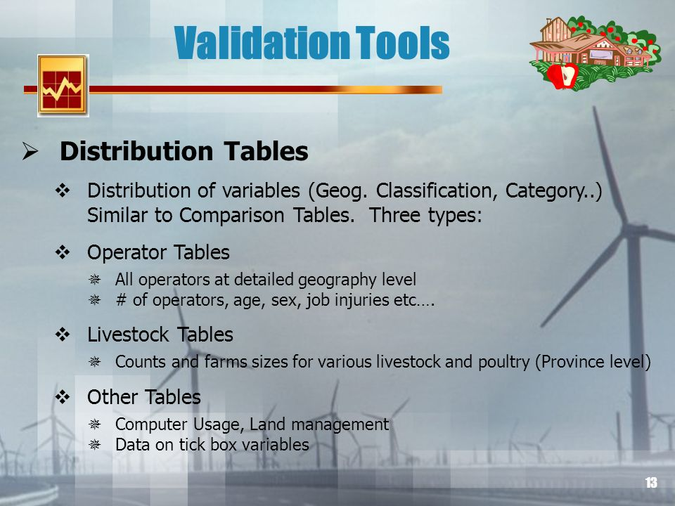 13 Validation Tools Distribution Tables Distribution of variables (Geog. Classification, Category..) Similar to Comparison Tables. Three types: Operat