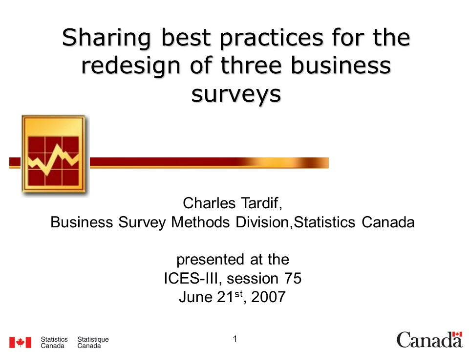 1 Sharing best practices for the redesign of three business surveys Charles Tardif, Business Survey Methods Division,Statistics Canada presented at the ICES-III, session 75 June 21 st, 2007