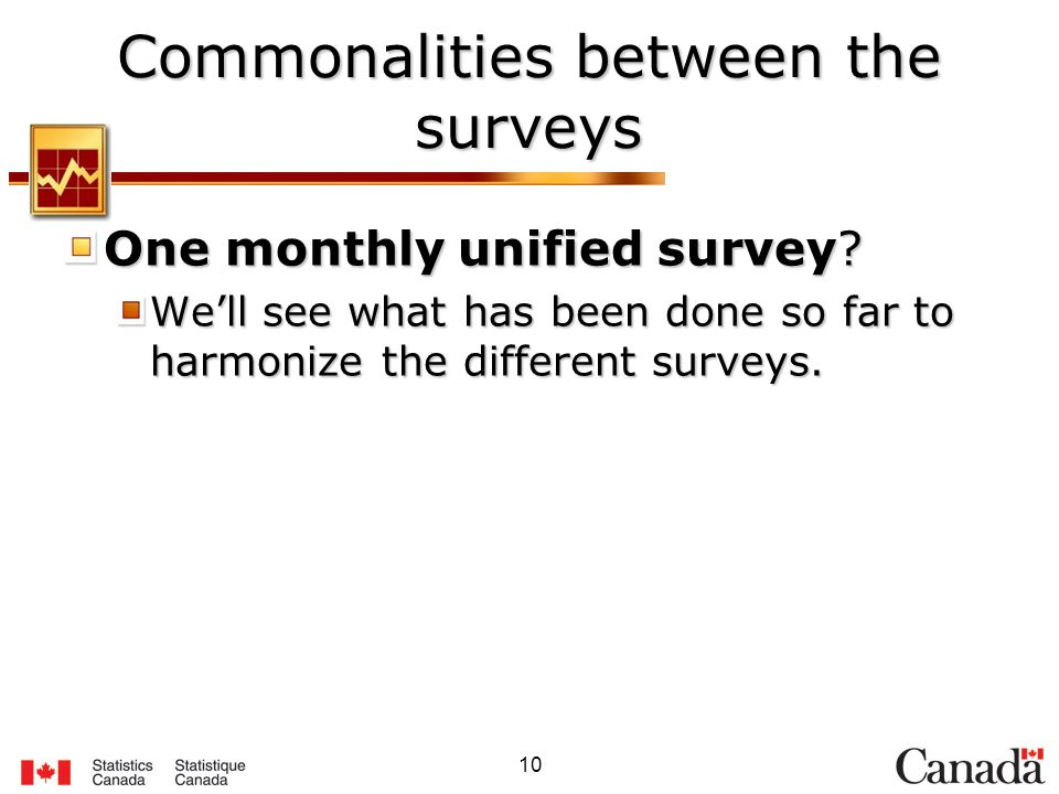 10 Commonalities between the surveys One monthly unified survey.