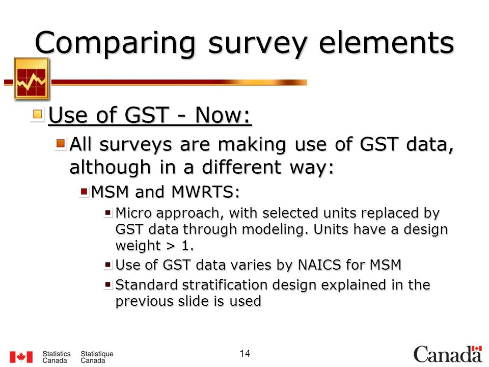 14 Comparing survey elements Use of GST - Now: All surveys are making use of GST data, although in a different way: MSM and MWRTS: Micro approach, with selected units replaced by GST data through modeling.