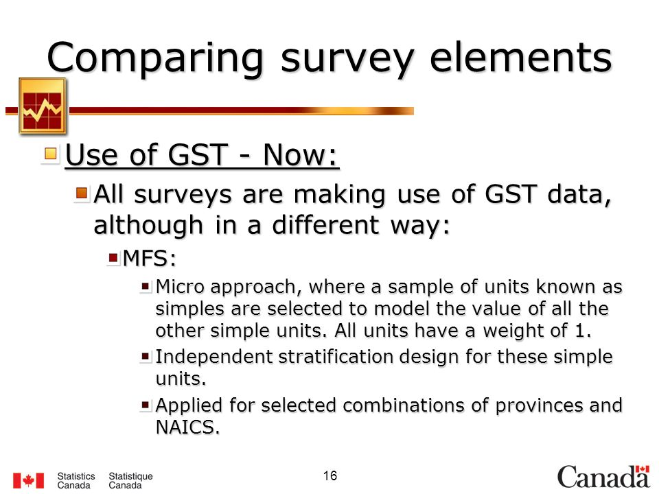 16 Comparing survey elements Use of GST - Now: All surveys are making use of GST data, although in a different way: MFS: Micro approach, where a sample of units known as simples are selected to model the value of all the other simple units.