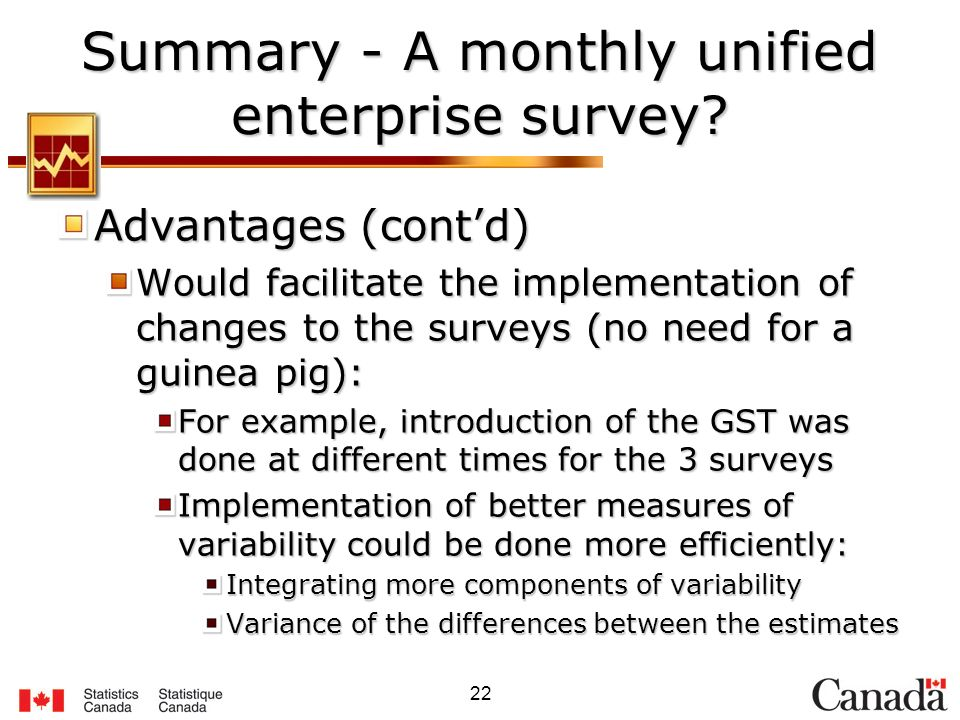 22 Summary - A monthly unified enterprise survey? Advantages (contd) Would facilitate the implementation of changes to the surveys (no need for a guin
