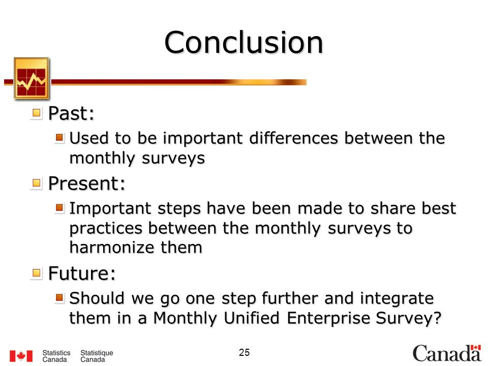 25 Conclusion Past: Used to be important differences between the monthly surveys Present: Important steps have been made to share best practices between the monthly surveys to harmonize them Future: Should we go one step further and integrate them in a Monthly Unified Enterprise Survey