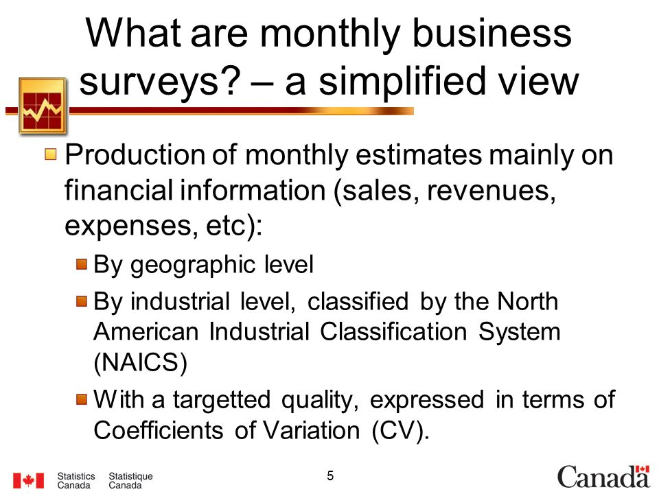 5 What are monthly business surveys? – a simplified view Production of monthly estimates mainly on financial information (sales, revenues, expenses, e