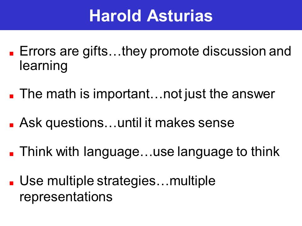 Harold Asturias Errors are gifts…they promote discussion and learning The math is important…not just the answer Ask questions…until it makes sense Think with language…use language to think Use multiple strategies…multiple representations
