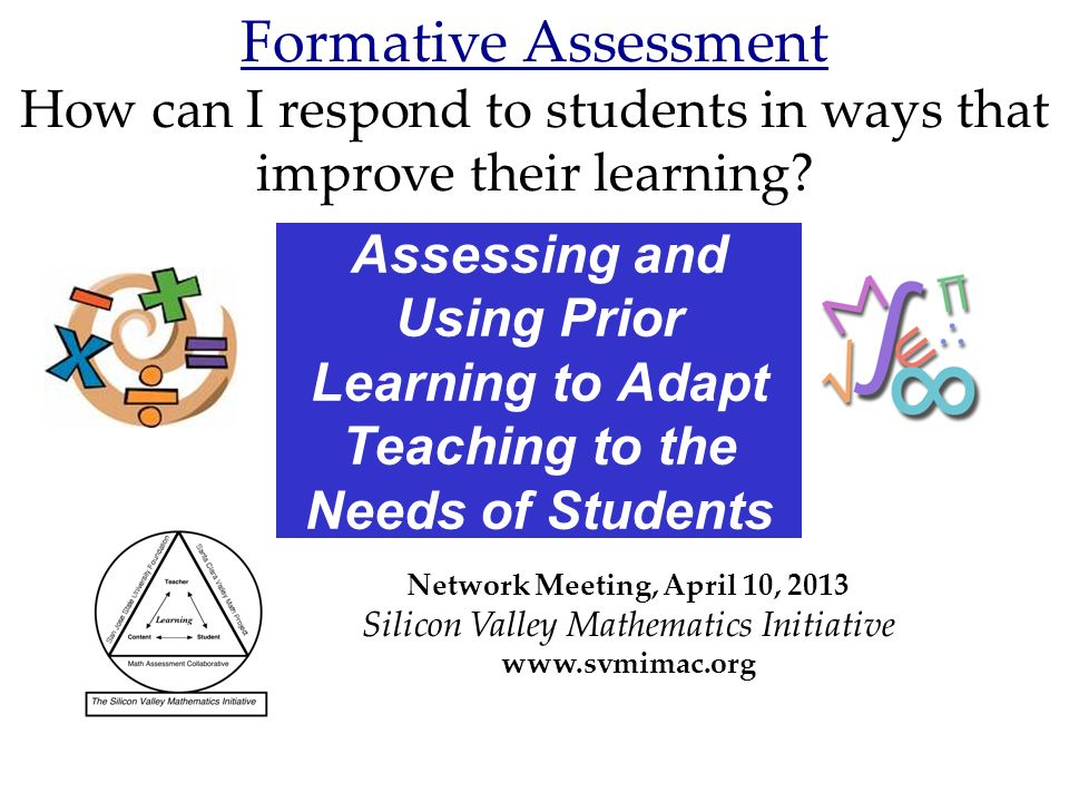 Assessing and Using Prior Learning to Adapt Teaching to the Needs of Students Network Meeting, April 10, 2013 Silicon Valley Mathematics Initiative www.svmimac.org Formative Assessment How can I respond to students in ways that improve their learning