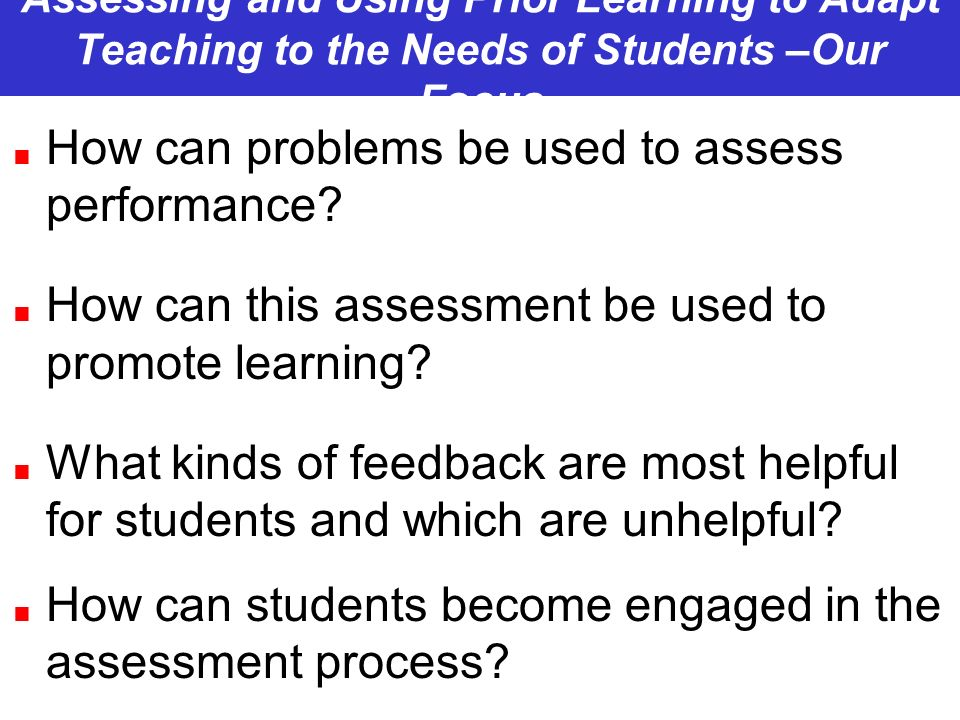 Assessing and Using Prior Learning to Adapt Teaching to the Needs of Students –Our Focus How can problems be used to assess performance? How can this