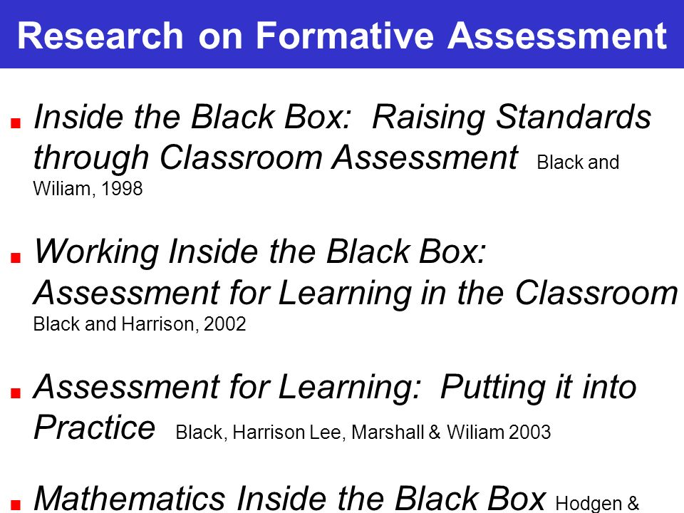 Research on Formative Assessment Inside the Black Box: Raising Standards through Classroom Assessment Black and Wiliam, 1998 Working Inside the Black Box: Assessment for Learning in the Classroom Black and Harrison, 2002 Assessment for Learning: Putting it into Practice Black, Harrison Lee, Marshall & Wiliam 2003 Mathematics Inside the Black Box Hodgen & Wiliam, 2006