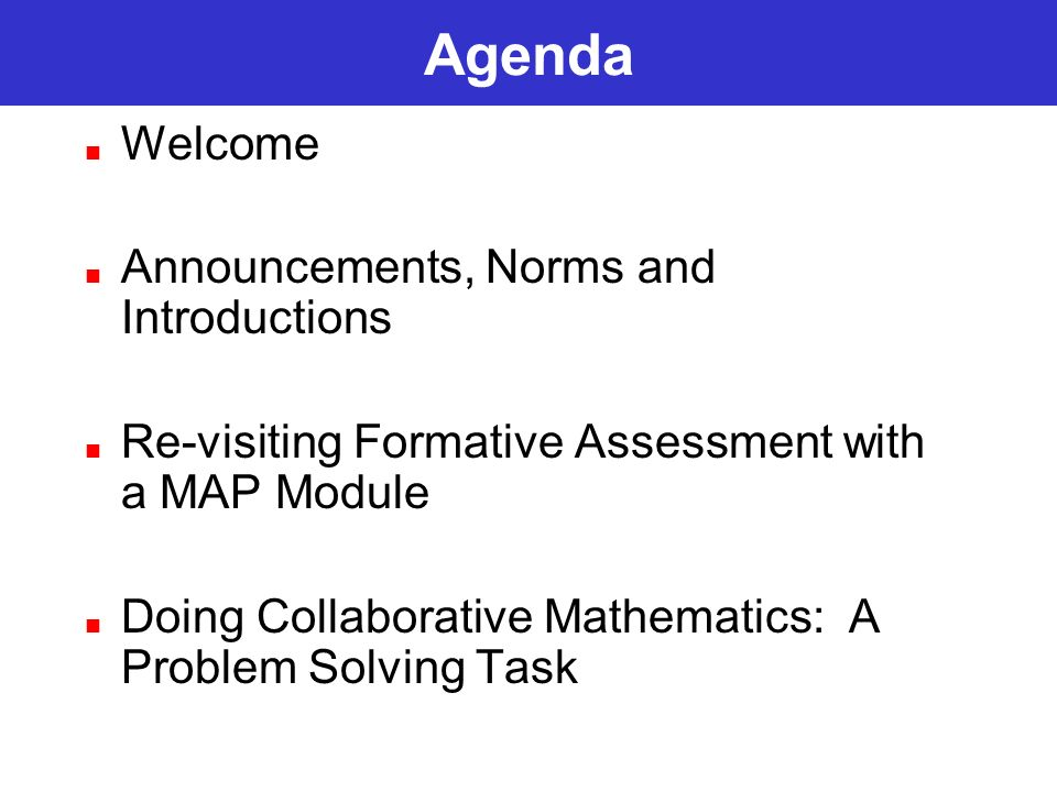 Agenda Welcome Announcements, Norms and Introductions Re-visiting Formative Assessment with a MAP Module Doing Collaborative Mathematics: A Problem So