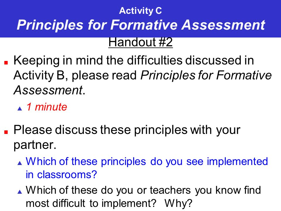 Activity C Principles for Formative Assessment Handout #2 Keeping in mind the difficulties discussed in Activity B, please read Principles for Formative Assessment.