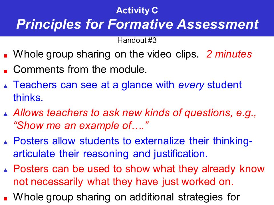 Activity C Principles for Formative Assessment Handout #3 Whole group sharing on the video clips. 2 minutes Comments from the module. Teachers can see