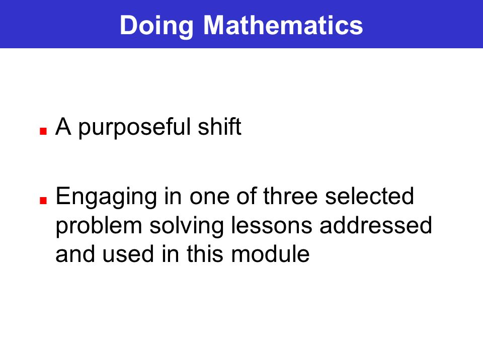 Doing Mathematics A purposeful shift Engaging in one of three selected problem solving lessons addressed and used in this module