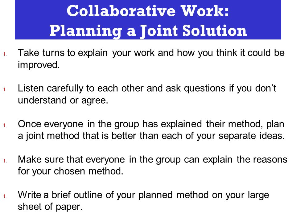 Collaborative Work: Planning a Joint Solution 1. Take turns to explain your work and how you think it could be improved. 1. Listen carefully to each o