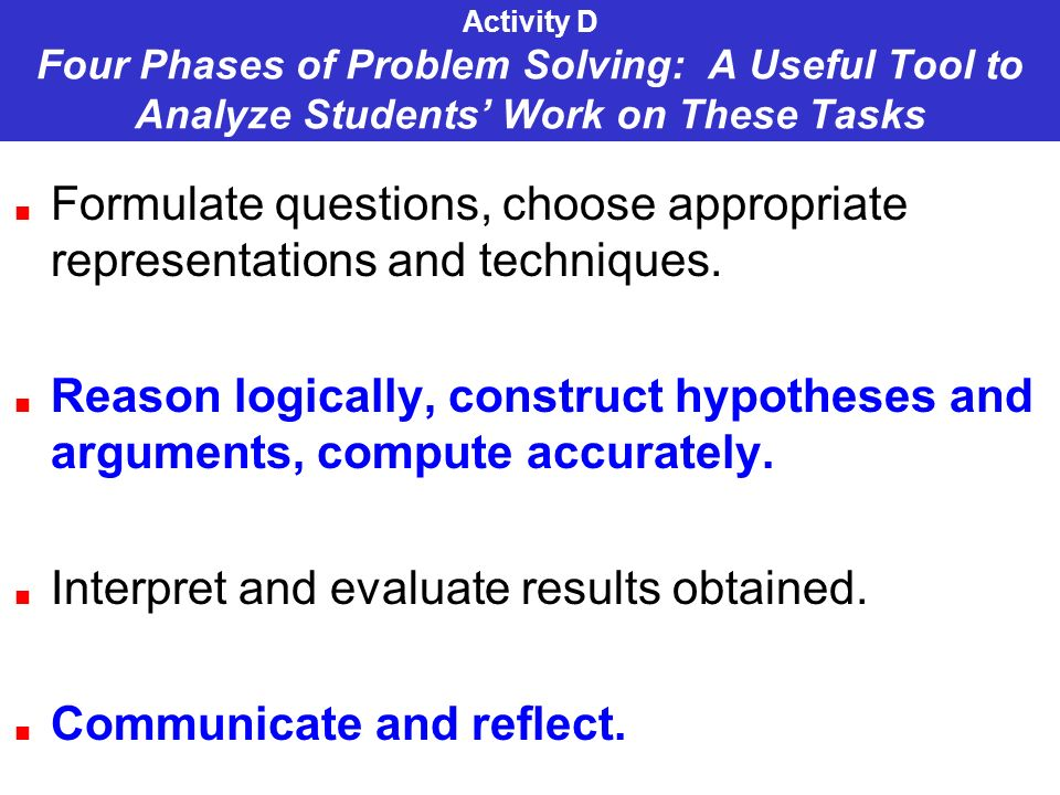 Activity D Four Phases of Problem Solving: A Useful Tool to Analyze Students Work on These Tasks Formulate questions, choose appropriate representations and techniques.