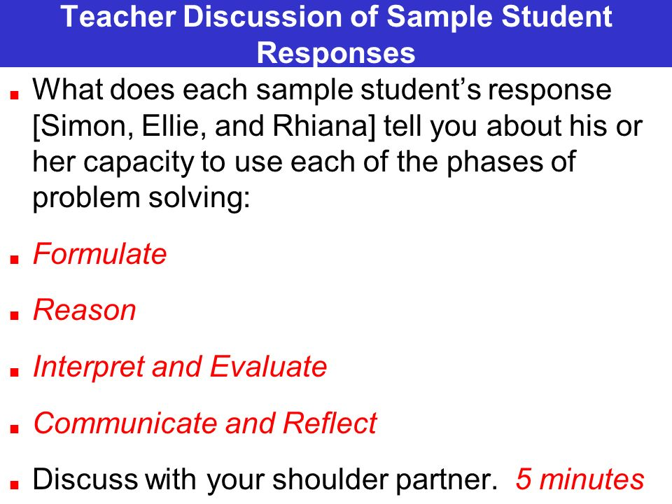 Teacher Discussion of Sample Student Responses What does each sample students response [Simon, Ellie, and Rhiana] tell you about his or her capacity to use each of the phases of problem solving: Formulate Reason Interpret and Evaluate Communicate and Reflect Discuss with your shoulder partner.