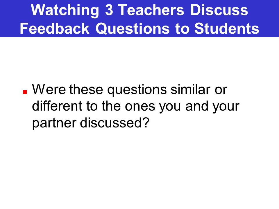 Watching 3 Teachers Discuss Feedback Questions to Students Were these questions similar or different to the ones you and your partner discussed?
